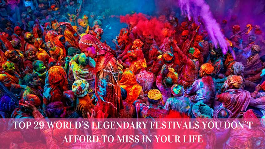 TOP 29 World`s Legendary Festivals You Don`t Afford to Miss in Your Life