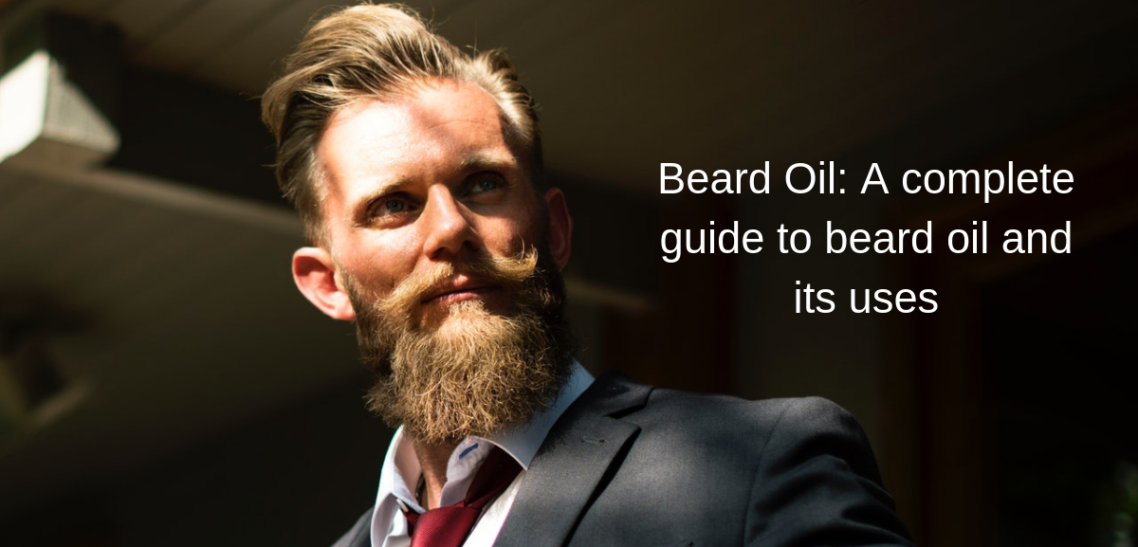 Beard Oil: A complete guide to beard oil and its uses